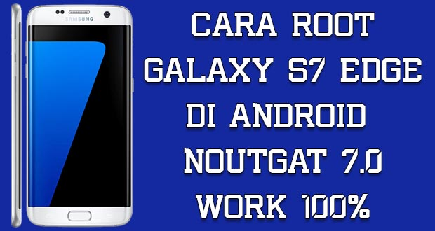 Cara Root Samsung Galaxy S7 Edge di Nougat
